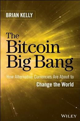 The Bitcoin Big Bang: How Alternative Currencies Are About to Change the World 9781118963661