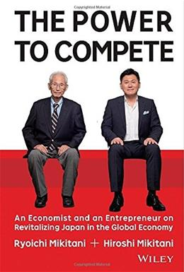 Power to Compete: An Economist and an Entrepreneur on Revitalizing Japan in the Global Economy, by Mikitani 9781119000600