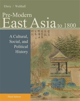 Pre-Modern East Asia: A Cultural, Social, and Political History, by Buckley Ebrey, 3rd Edition, Volume 1: To 1800 9781133606512