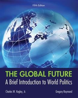 Global Future: A Brief Introduction to World Politics, by Kegley, 5th Edition 9781133608486