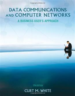 Data Communications and Computer Networks: A Business Users Approach, by White, 7th Edition 9781133626466