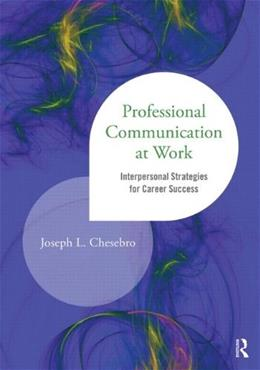 Professional Communication at Work: Interpersonal Strategies for Career Success, by Chesebro 9781138014183