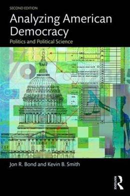 Analyzing American Democracy: Politics and Political Science, by Bond, 2nd Edition 9781138786349