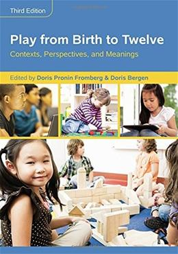 Play from Birth to Twelve: Contexts, Perspectives, and Meanings, by Fromberg, 3rd Edition 9781138804135