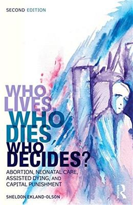 Who Lives, Who Dies, Who Decides?: Abortion, Neonatal Care, Assisted Dying, and Capital Punishment, by Ekland-Olson, 2nd Edition 9781138808805