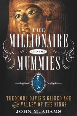 The Millionaire and the Mummies: Theodore Daviss Gilded Age in the Valley of the Kings 9781250026699