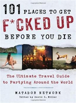 101 Places to Get F*cked Up Before You Die: The Ultimate Travel Guide to Partying Around the World 9781250035585