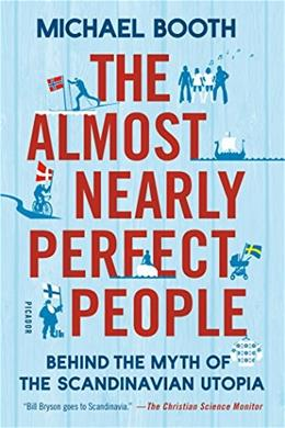 The Almost Nearly Perfect People: Behind the Myth of the Scandinavian Utopia 9781250081568