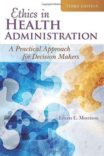 Ethics In Health Administration: A Practical Approach for Decision Makers, by Morrison, 3rd Edition 9781284047677