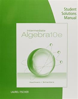 Student Solutions Manual for Kaufmann/Schwitters Intermediate Algebra, 10th 9781285197012