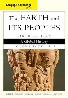 Earth and Its Peoples: A Global History, by Bulliet, 6th Cengage Advantage Edition, Volume 1: To 1550 9781285445670