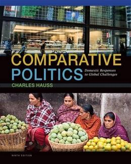 Comparative Politics: Domestic Responses to Global Challenges, by Hauss, 9th Edition 9781285465500