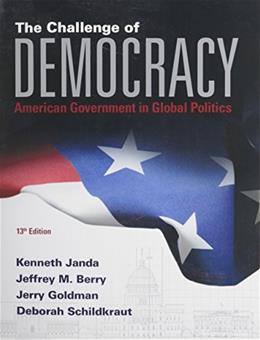 Challenge of Democracy: American Government in Global Politics, by Janda, 13th Edition 9781285858463