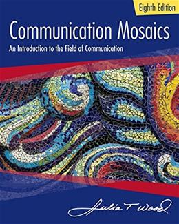 Communication Mosaics: An Introduction to the Field of Communication, by Wood, 8th Edition 9781305403581