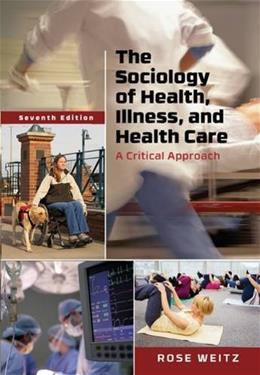 Sociology of Health, Illness, and Health Care: A Critical Approach, by Weitz, 7th Edition 9781305583702