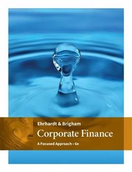 Corporate Finance: A Focused Approach, by Ehrhardt, 6th Edition 9781305637108