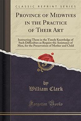 Province of Midwives in the Practice of Their Art: Instructing Them in the Timely Knowledge of Such Difficulties as Require the Assistance of Men, for ... of Mother and Child (Classic Reprint) 9781332988075