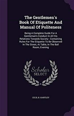 The Gentlemens Book Of Etiquette And Manual Of Politeness: Being A Complete Guide For A Gentlemans Conduct In All His Relations Towards Society : ... Street, At Table, In The Ball Room, Evening 9781346450285