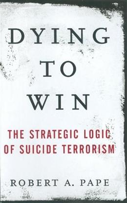 Dying to Win: The Strategic Logic of Suicide Terrorism First Edit 9781400063178
