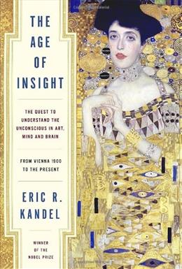 Age of Insight: The Quest to Understand the Unconscious in Art, Mind, and Brain, from Vienna 1900 to the Present, by Kandel 9781400068715