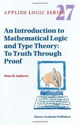 Introduction to Mathematical Logic and Type Theory: To Truth Through Proof, by Andrews, 2nd Edition 9781402007637