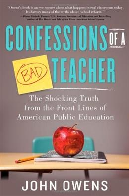 Confessions of a Bad Teacher: The Shocking Truth from the Front Lines of American Public Education, by Owens 9781402281006
