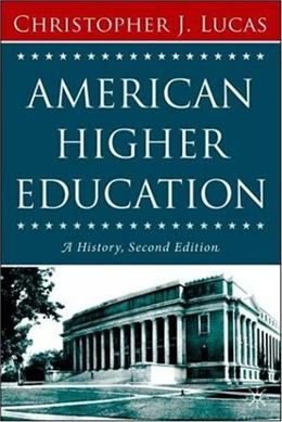 American Higher Education, Second Edition: A History, by Lucas, 2nd Edition 9781403972897