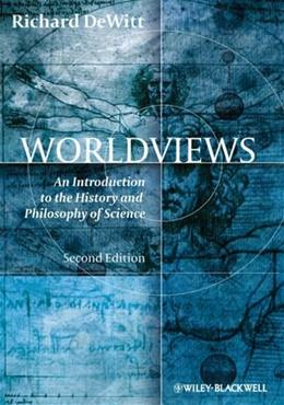 Worldviews: An Introduction to the History and Philosophy of Science, by DeWitt, 2nd Edition 9781405195638