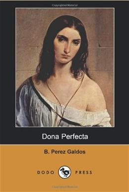 Dona Perfecta (Dodo Press): Work from the late 19th Century Spanish novelist, considered by some as the greatest Spanish realist novelist. 9781406517149