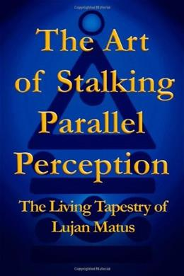 The Art of Stalking Parallel Perception: The Living Tapestry of Lujan Matus 9781412049849
