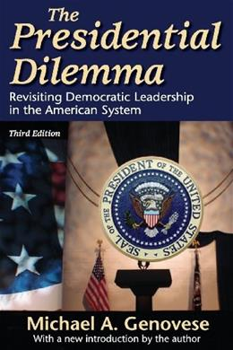 The Presidential Dilemma: Revisiting Democratic Leadership in the American System 3 9781412811125