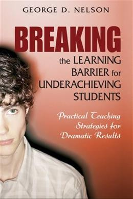 Breaking the Learning Barrier for Underachieving Students: Practical Teaching Strategies for Dramatic Results, by Nelson 9781412914857
