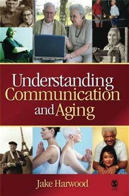 Understanding Communication and Aging: Developing Knowledge and Awareness, by Harwood 9781412926096