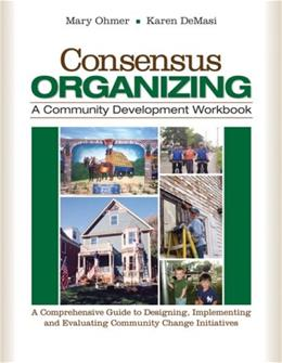 Consensus Organizing:  A Community Development Workbook: A Comprehensive Guide to Designing, Implementing, and Evaluating Community Change Initiatives, by Ohmer 9781412939836