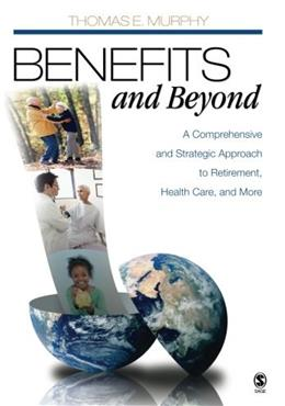 Benefits and Beyond: A Comprehensive and Strategic Approach to Retirement, Health Care, and More, by Murphy 9781412950893