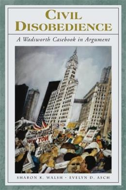 Civil Disobedience: A Wadsworth Casebook in Argument, by Walsh PKG 9781413006650