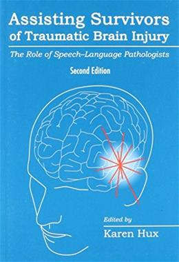 Assisting Survivors of Traumatic Brain Injury: The Role of Speech-Language Pathologists, by Hux, 2nd Edition 9781416404880