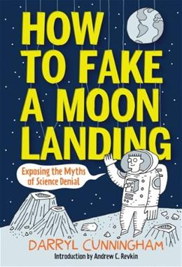 How to Fake a Moon Landing: Exposing the Myths of Science Denial 9781419706899