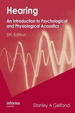 Hearing: An Introduction to Psychological and Physiological Acoustics, by Gelfand, 5th Edition 9781420088656