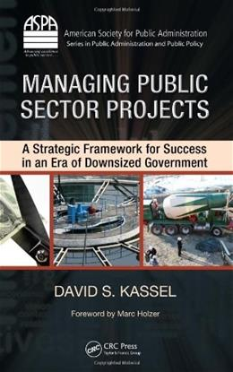 Managing Public Sector Projects: A Strategic Framework for Success in an Era of Downsized Government, by Kassel 9781420088731