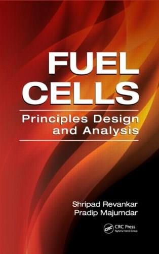 Fuel Cells: Principles, Design, and Analysis (Mechanical and Aerospace Engineering Series) 9781420089684