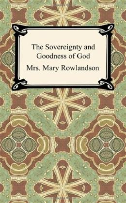 Sovereignty and Goodness of God: A Narrative of the Captivity and Restoration of Mrs. Mary Rowlandson, by Rowlandson 9781420944570