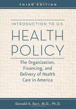 Introduction to U.S. Health Policy: The Organization, Financing, and Delivery of Health Care in America, by Barr, 3rd Edition 9781421402185