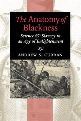Anatomy of Blackness: Science and Slavery in an Age of Enlightenment, by Curran 9781421409658