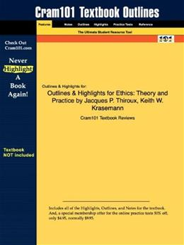 Outlines & Highlights for Ethics: Theory and Practice by Jacques P. Thiroux, Keith W. Krasemann 9781428888869