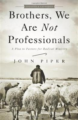 Brothers, We Are Not Professionals: A Plea to Pastors for Radical Ministry, by Piper 9781433678820