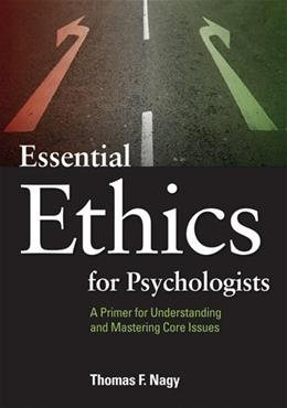 Essential Ethics for Psychologists: A Primer for Understanding and Mastering Core Issues, by Nagy 9781433808630