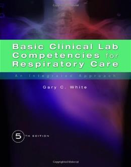 Basic Clinical Lab Competencies for Respiratory Care: An Integrated Approach, by White, 5th Edition 9781435453654