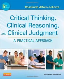 Critical Thinking, Clinical Reasoning, and Clinical Judgment: A Practical Approach, by Alfaro-LeFevre, 5th Edition 9781437727760