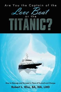 Are You the Captain of the Love Boat or the Titanic?: How to Manage and Succeed in Time of Turmoil and Change 9781438979595